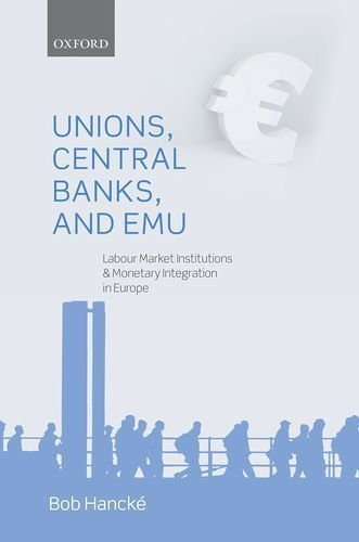 Unions, Central Banks, and EMU: Labour Market Institutions and Monetary Integration in Europe by Bob Hancke (2013-06-10)