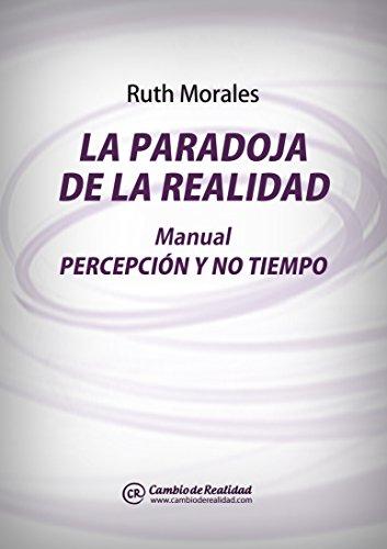 LA PARADOJA DE LA REALIDAD. Manual Percepción y No Tiempo por Ruth Morales