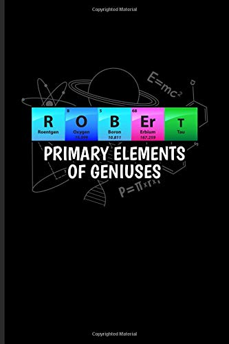 Robert Primary Elements Of Geniuses: Periodic Table Of Elements Journal For Teachers, Students, Laboratory, Nerds, Geeks & Scientific Humor Fans - 6x9 - 100 Blank Lined Pages -