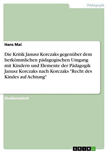 Die Kritik Janusz Korczaks gegenüber dem herkömmlichen pädagogischen Umgang mit Kindern und Elemente der Pädagogik Janusz Korczaks nach Korczaks Recht des Kindes auf Achtung
