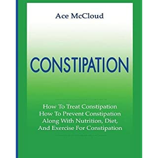 Constipation: How To Treat Constipation: How To Prevent Constipation: Along With Nutrition, Diet, And Exercise For Constipation (All Natural & Medical Solutions & Home Remedies)