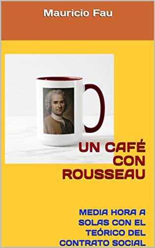UN CAFÉ CON ROUSSEAU: MEDIA HORA A SOLAS CON EL TEÓRICO DEL CONTRATO SOCIAL (UN CAFÉ CON... Nº nº 14) por Mauricio Fau