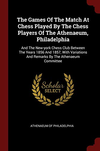 The Games Of The Match At Chess Played By The Chess Players Of The Athenaeum, Philadelphia: And The New-york Chess Club Between The Years 1856 And ... And Remarks By The Athenaeum Committee