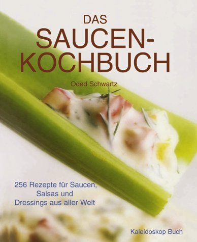 Das Saucen-Kochbuch: 256 Rezepte für Saucen, Salsas und Dressings aus aller Welt