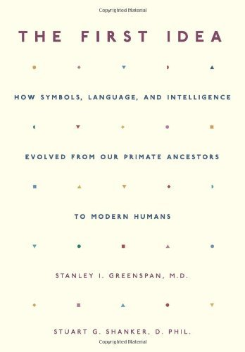The First Idea: How Symbols, Language, And Intelligence Evolved From Our Primate Ancestors To Modern Humans by Stanley I. Greenspan (2004-08-03)
