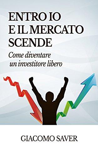 Entro Io e il Mercato Scende: Come diventare un investitore libero: come e dove investire oggi e come guadagnare soldi con gli ETF