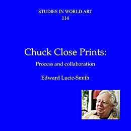 CHUCK CLOSE PRINTS:: PROCESS AND COLLABORATION (Studies in World Art Book 114) by [Lucie-Smith, Edward]