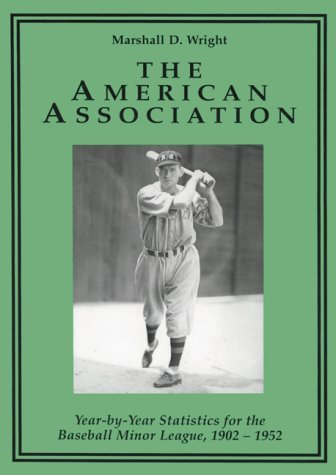 The American Association: Year-By-Year Statistics for the Baseball Minor League, 1902-1952 by Marshall D. Wright (1997-03-02)