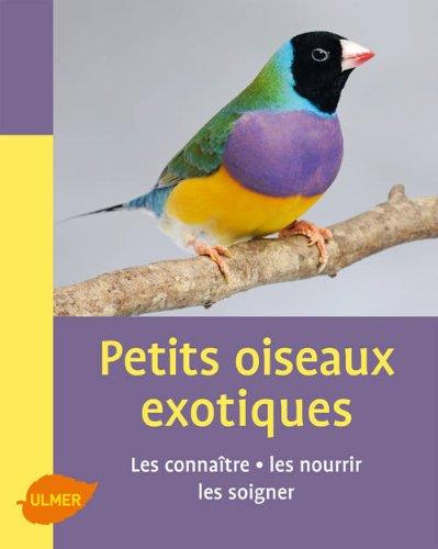 Petits oiseaux exotiques. Les connatre, les nourrir, les soigner