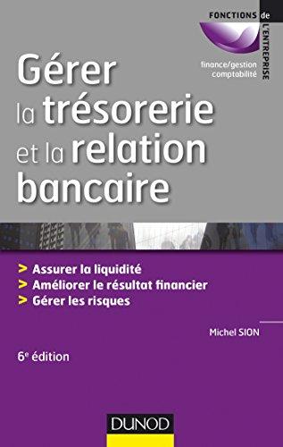 Gérer la trésorerie et la relation bancaire - 6e éd. - Assurer la liquidité. Améliorer le résultat: Assurer la liquidité. Améliorer le résultat financier. Gérer les risques