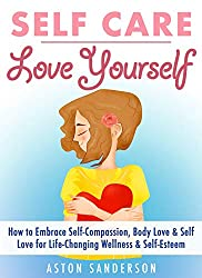Self Care: Love Yourself: How to Embrace Self-Compassion, Body Love & Self Love for Life-Changing Wellness & Self-Esteem (English Edition)