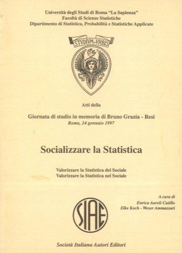 Socializzare la Statistica. Valorizzare la Statistica del Sociale. Valorizzare la Statistica nel Sociale. Atti della Giornata di studio in memoria di Bruno Grazia Resi. Roma, 24 gennaio 1997.