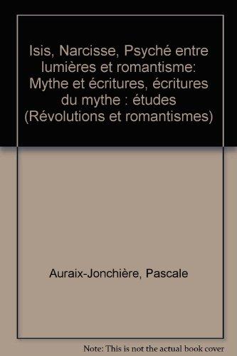 Isis, narcisse, psyche entre lumieres et romantisme. mythe et écritures, écritures du mythe