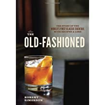 The Old-Fashioned: The Story of the World's First Classic Cocktail, with Recipes and Lore by Robert Simonson (2014-06-05)