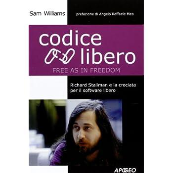 Codice Libero. Free As In Freedom. Richard Stallman E La Crociata Per Il Software Libero