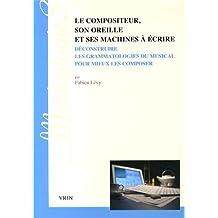 Le compositeur, son oreille et ses machines à écrire : Deconstruire les grammatologies du musical pour mieux les composer