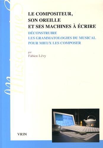 Le compositeur, son oreille et ses machines à écrire : Deconstruire les grammatologies du musical pour mieux les composer par Fabien Lévy