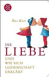 Die Liebe: und wie sich Leidenschaft erklärt by Bas Kast (2016-07-28)