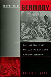 Vick, B: Defining Germany - The 1848 Frankfurt Parliamentari: The 1848 Frankfurt Parliamentarians and National Identity (Harvard Historical Studies)