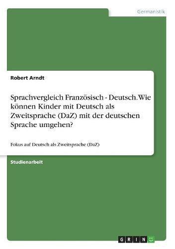 Sprachvergleich Französisch - Deutsch. Wie können Kinder mit Deutsch als Zweitsprache (DaZ) mit der deutschen Sprache umgehen?: Fokus auf Deutsch als Zweitsprache (DaZ)