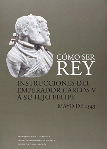 Cómo Ser Rey. Instrucciones Del Emperador Carlos V A Su Hijo Felipe. Mayo De 1543