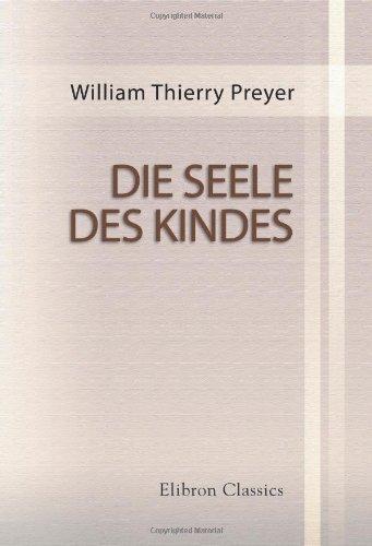 Die Seele des Kindes: Beobachtungen über die geistige Entwicklung des Menschen in den ersten Lebensjahren. Von W. Preyer. Zweite vermehrte Auflage by William Thierry Preyer (2001-10-10)