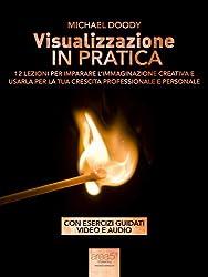 Visualizzazione in pratica: 12 lezioni per imparare l'immaginazione creativa e usarla per la tua crescita professionale e personale (Self-Help e Scienza della Mente) (Italian Edition)