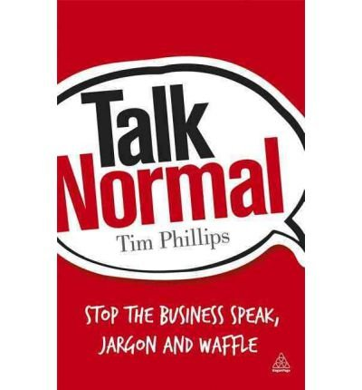 [(Talk Normal: Stop the Business Speak, Jargon and Waffle )] [Author: Tim Phillips] [Oct-2011]