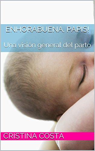 Enhorabuena, papis!: Una visión general del parto (El parto, una visión general nº 1) por Cristina Costa