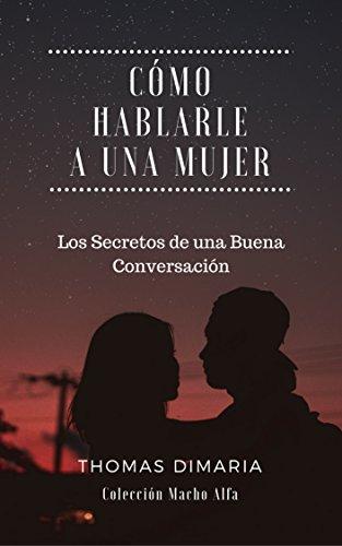Cómo Hablarle a una Mujer: Los Secretos de una Buena Conversación (Macho Alfa) por Thomas DiMaria