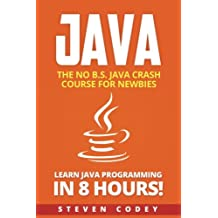 Java: The No B.S. Java Crash Course for Newbies - Learn Java Programming in 8 hours!: Volume 2 (Programming Series)