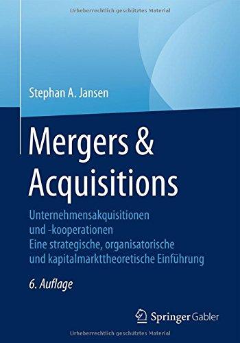 Mergers & Acquisitions: Unternehmensakquisitionen und -kooperationen. Eine strategische, organisatorische und kapitalmarkttheoretische Einführung