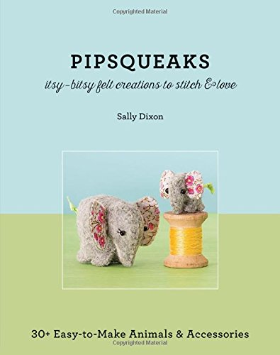 Pipsqueaks Itsy-Bitsy Felt Creations to Stitch & Love: 30+ Easy-to-Make Animals & Accessories