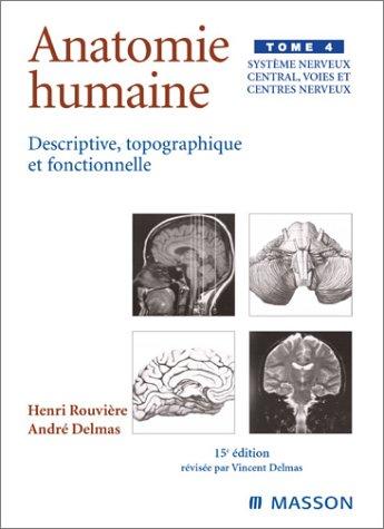 Anatomie humaine descriptive topographique et fonctionnelle, tome 4 : Systme nerveux central, voies et centres nerveux