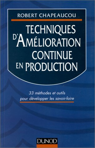 TECHNIQUES D'AMELIORATION CONTINUE EN PRODUCTION. 33 méthodes et outils pour développer les savoir-faire par Robert Chapeaucou