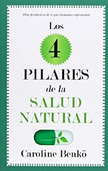 Los cuatro pilares de la Salud Natural: Otra perspectiva de lo que llamamos enfermedad (Sociedad actual) de [Lescelliere, Caroline Benkö]