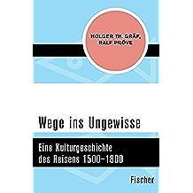 Wege ins Ungewisse: Eine Kulturgeschichte des Reisens 1500–1800 (German Edition)