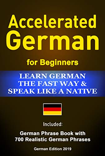 Accelerated German Learn German the Fast Way & Speak Like a Native: Included: German Phrase Book with 700 Realistic German Phrases German Edition 2019 (English Edition)
