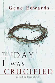 The Day I Was Crucified: As Told by Jesus Christ by [Edwards, Gene]
