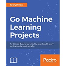 Go Machine Learning Projects: An Ultimate Guide to learn Machine Learning with over 9 exciting smart projects using Go (English Edition)