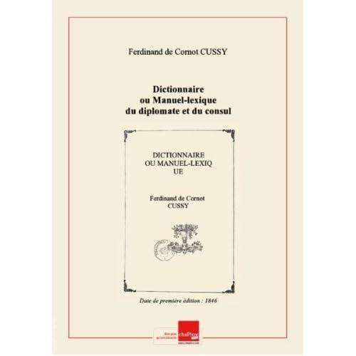 Dictionnaire ouManuel-lexiquedudiplomateetdu consul / parlebaronFerdinand deCussy,… [Edition de 1846]