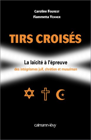 Tirs croisés : La laïcité à l'épreuve des intégrismes juif, chrétien et musulman par Caroline Fourest, Fiammetta Venner