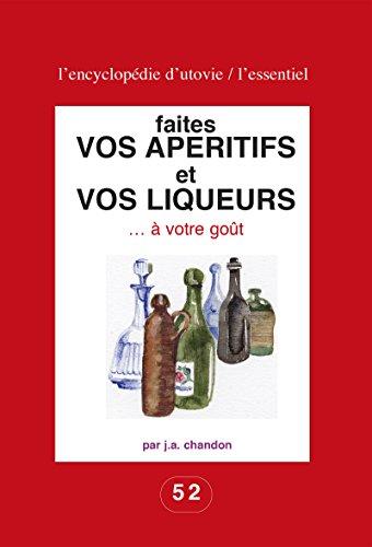 Faites vos apéritifs et vos liqueurs … à votre goût: Pour les amateurs du fait maison ! (L'essentiel : l'encyclopédie d'Utovie t. 1) par J.-A. Chandon