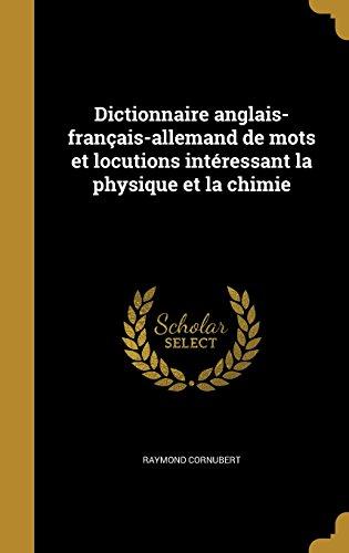 Dictionnaire Anglais-Francais-Allemand de Mots Et Locutions Interessant La Physique Et La Chimie par Raymond Cornubert