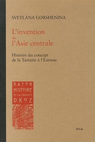 L'Invention de l'Asie Centrale. Histoire du Concept de la Tartarie a l'Eurasie par Svetlana Gorshenina