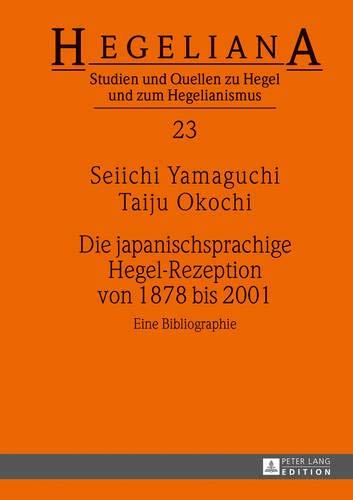 Die japanischsprachige Hegel-Rezeption von 1878 bis 2001: Eine Bibliographie (Hegeliana / Studien und Quellen zu Hegel und zum Hegelianismus, Band 23)
