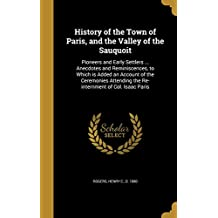 History of the Town of Paris, and the Valley of the Sauquoit: Pioneers and Early Settlers ... Anecdotes and Reminiscences, to Which is Added an ... the Re-internment of Col. Isaac Paris
