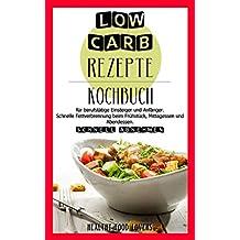 Low Carb Rezepte: Schnell abnehmen. Kochbuch für berufstätige, Einsteiger, und Anfänger. Leckere Rezepte mit Bildern. Schnelle Fettverbrennung beim Frühstück, Mittagessen und Abendessen