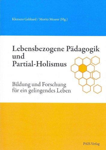 Lebensbezogene Pädagogik und Partial-Holismus: Bildung und Forschung für ein gelingendes Leben