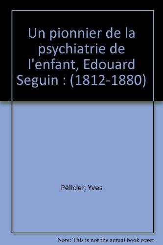 Un pionnier de la psychiatrie de l'enfant, Edouard Seguin : (1812-1880)
